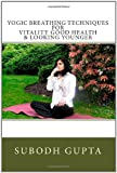 Yogic Breathing Techniques for Vitality Good Health and Looking Younger, Subodh Gupta, 1453675574