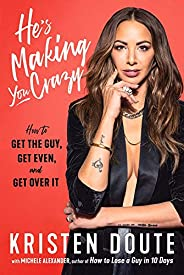 He's Making You Crazy: How to Get the Guy, Get Even, and Get Ove