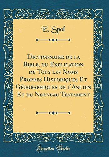 Dictionnaire de la Bible, Ou Explication de Tous Les Noms Propres Historiques Et Géographiques de l'Ancien Et Du Nouveau Testament (Classic Reprint) (French Edition)
