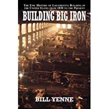 Building Big Iron: The Epic History of Locomotive Building  in the United States from 1830 to the Present