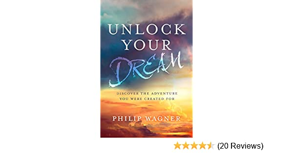 Unlock Your Dream Discover The Adventure You Were Created For Kindle Edition By Wagner Philip Religion Spirituality Kindle Ebooks Amazon Com