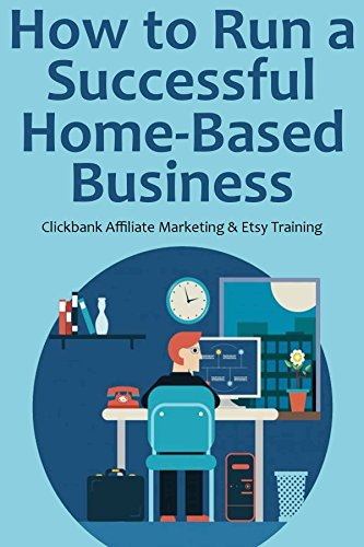 How to Run a Successful Home-Based Business (2016): Clickbank Affiliate Marketing & Etsy Training (2 in 1 bundle)