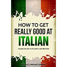 Italian: How to Get Really Good at Italian: Learn Italian to Fluency and Beyond