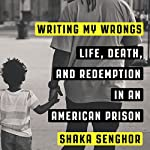Writing My Wrongs: Life, Death, and One Man's Story of Redemption in an American Prison | Shaka Senghor