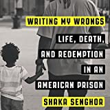 Writing My Wrongs: Life, Death, and One Man's Story of Redemption in an American Prison