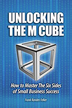 Unlocking The M Cube: How To Master The Six Sides Of Small Business Success by [Felker, Frank]