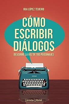 Cómo escribir diálogos: Descubre la voz de tus personajes (Spanish Edition) by [Teijeiro, Iria López]