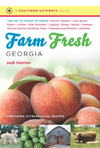 Farm Fresh Georgia: The Go-To Guide to Great Farmers' Markets, Farm Stands, Farms, U-Picks, Kids' Activities, Lodging, Dining, Dairies, Festivals, ... Wineries, and More (Southern Gateways Guides) by Jodi Helmer