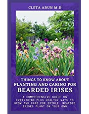 THINGS TO KNOW ABOUT PLANTING AND CARING FOR BEARDED IRISES: A Comprehensive Guide on Everything Plus Healthy Ways to Grow and Care for Edible Bearded Irises Plant on Your Own