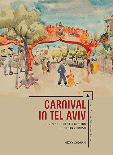 Carnival in Tel Aviv: Purim and the Celebration of Urban Zionism (Israel: Society, Culture, and History) - History Of Tel Aviv