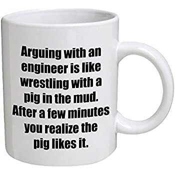 Funny Mug   Engineer. Arguing With, Is Like Wrestling With A Pig   11 OZ  Coffee Mugs   Funny Inspirational And Sarcasm   By A Mug To Keep TM