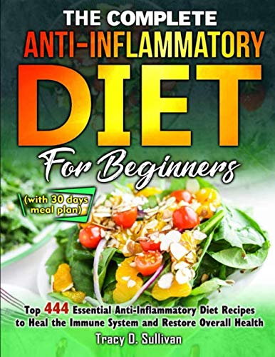 The Complete Anti-Inflammatory Diet for Beginners: Top 444 Essential Anti-Inflammatory Diet Recipes