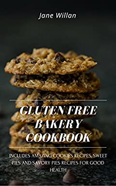 Gluten Free Bakery Cookbook: Includes Amazing Cookies Recipes, Sweet Pies and Savory Pies Recipes For Good Health