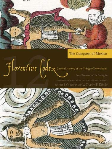 Florentine Codex: Book 12: Book 12: The Conquest of Mexico (Florentine Codex: General History of the Things of New Spain)