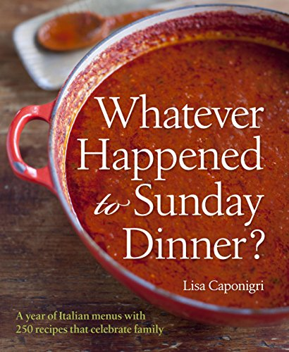 Whatever Happened to Sunday Dinner?: A year of Italian menus with 250 recipes that celebrate - Dinner Lisa