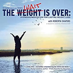 The Weight Is Over : Hypnosis/Meditation for Lasting Weight Loss