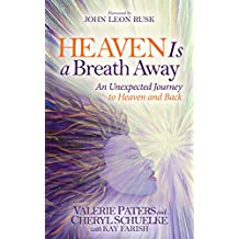 Heaven Is a Breath Away: An Unexpected Journey to Heaven and Back: An  Unexpected Journey to Heaven and Back