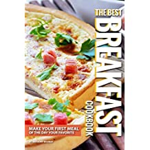 The Best Breakfast Cookbook: Make Your First Meal of The Day Your Favorite