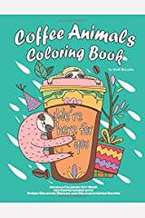 Coffee Animals Coloring Book: A Hilarious Animals Coloring Book for Coffee Lovers and Adults Relaxation with Stress Relieving Designs and Delicious ... Animals Coloring Book for Adults Relaxation) Paperback