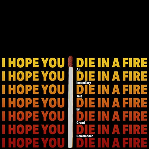 - I Hope You Die in a Fire