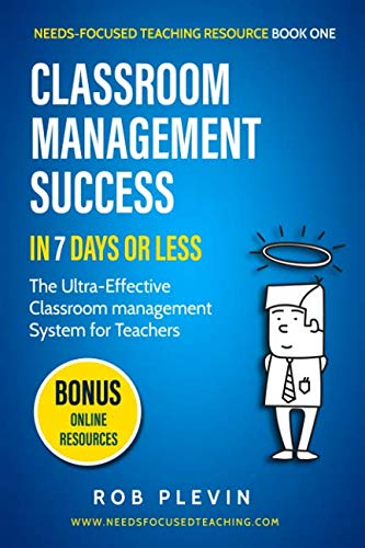 (Classroom Management Success in 7 days or less: The Ultra-Effective Classroom Management System for Teachers (Needs-Focused Teaching Resource))