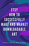 SELLING ON ETSY: How to Successfully Make and Market Downloadable Art Even If You're Not a Pro: (etsy, selling art on etsy, how to create downloadable art, make money with etsy, make money online)
