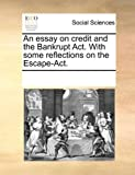 An Essay on Credit and the Bankrupt Act with Some Reflections on the Escape-Act, See Notes Multiple Contributors, 1170231942