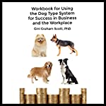 Workbook for Using the Dog Type System for Success in Business and the Workplace: A Unique Personality System to Better Communicate and Work with Others | Gini Graham Scott PhD