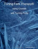 Tuning Fork Therapy® using Crystals with Tuning Forks, Francine Milford, 0557544939