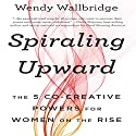 Spiraling Upward: The 5 Co-Creative Powers for Women on the Rise Audiobook by Wendy Wallbridge Narrated by Cyndee Maxwell