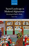 Sacred Landscape in Medieval Afghanistan: Revisiting the Fad=a'il-i Balkh (Oxford Oriental Monographs)