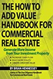 The How to Add Value Handbook for Commercial Real Estate: Generate More Income from Your Investment Property