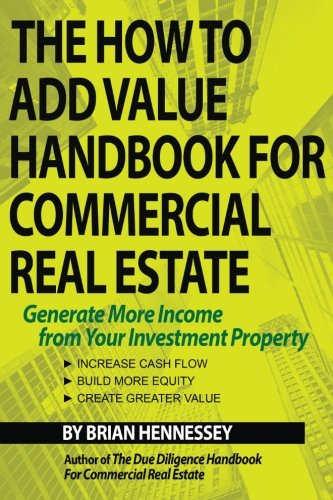 The How To Add Value Handbook For Commercial Real Estate  Generate More Income From Your Investment Property