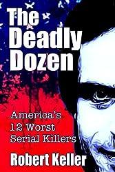 The Deadly Dozen: America's 12 Worst Serial Killers (American Serial Killers) (Volume 1)