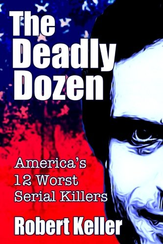 The Deadly Dozen: America's 12 Worst Serial Killers (American Serial Killers) (Volume 1)