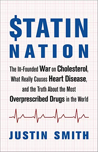 Statin Nation: The Ill-Founded War on Cholesterol, What Really Causes Heart Disease, and the Truth About the Most Overprescribed Drugs in the World (The Truth About Cholesterol And Heart Disease)