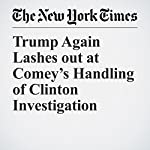 Trump Again Lashes out at Comey's Handling of Clinton Investigation | Julie Hirschfeld Davis