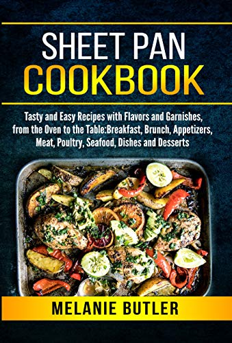 Sheet Pan Cookbook: Tasty and Easy Recipes with Flavors and Garnishes, from the Oven to the Table: Breakfast, Brunch, Appetizers, Meat, Poultry, Seafood, Dishes and Desserts by Melanie Butler