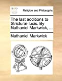 The Last Additions to Stricturæ Lucis by Nathaniel Markwick, Nathaniel Markwick, 1140893564