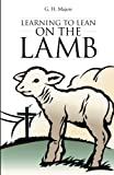Learning to Lean on the Lamb, G. H. Majors, 1490811486