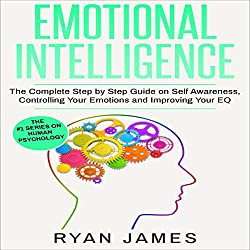 Emotional Intelligence: The Complete Step by Step Guide on Self Awareness, Controlling Your Emotions and Improving Your EQ