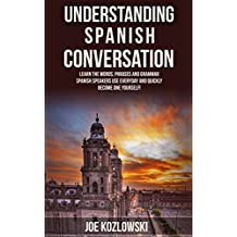Understanding Spanish Conversation: Learn The Words, Phrases, and Grammar Spanish Speakers Use Everyday and Quickly Become One Yourself!