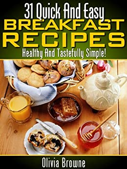 31 Quick And Easy Breakfast Recipes (Healthy And Tastefully Simple) by [Browne, Olivia]