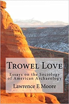Book Trowel Love: Essays on the Sociology of American Archaeology by Lawrence E Moore (2013-12-09)