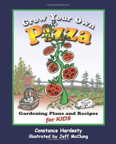 Grow Your Own Pizza: Gardening Plans and Recipes for Kids