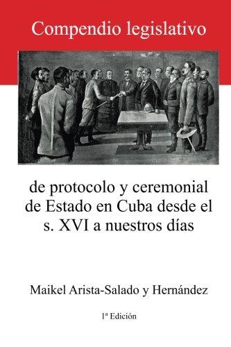 Compendio legislativo de protocolo y ceremonial de Estado en Cuba: desde el s. XVI a nuestros dias (Spanish Edition) [Maikel Arista-Salado] (Tapa Blanda)