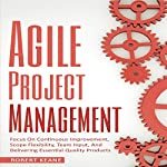 Agile Project Management: Focus on Continuous Improvement, Scope Flexibility, Team Input, and Delivering Essential Quality Products | Robert Keane