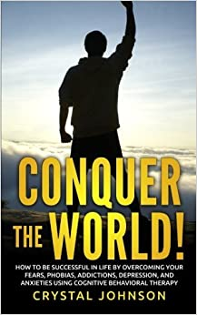 Conquer The World!: How To Be Successful In Life By Overcoming Your Fears, Phobias, Addictions, Depression, And Anxieties Using Cognitive Behavioral Therapy by Crystal Johnson (2016-04-21)