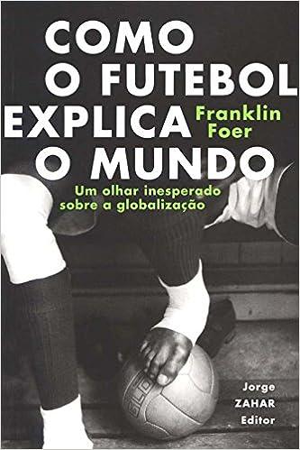 Como o futebol explica o mundo  Um olhar inesperado sobre a globalização -  9788571108394 - Livros na Amazon Brasil ac17a26d03feb
