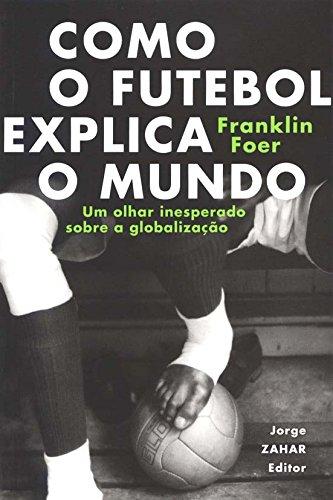 Como O Futebol Explica O Mundo. Um Olhar Inesperado Sobre A Globalização